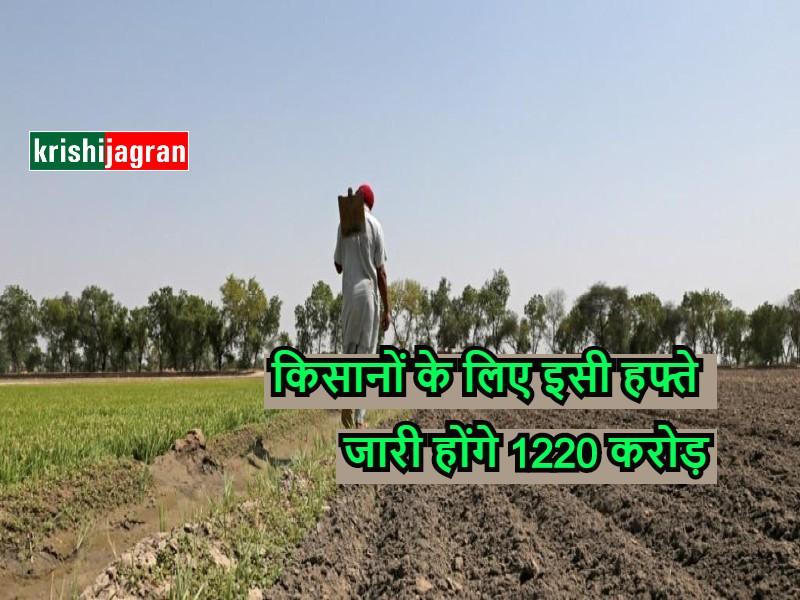 Pm kisaan yojana : इस राज्य के किसानों के लिए इसी हफ्ते जारी होंगे 1220 करोड़