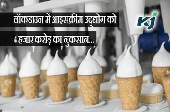 लॉकडाउन में आइसक्रीम उद्द्योग को 4 हजार करोड़ का नुकसान, लाखों हुए बेरोजगार