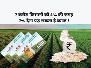 Kisan Credit Card Scheme : 7 करोड़ किसानों को 4% की जगह 7% देना पड़ सकता है ब्याज, जानिए क्यों ?