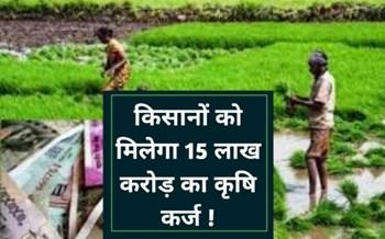सरकार द्वारा इस साल किसानों को दिया जाएगा 15 लाख करोड़ का कृषि कर्ज, पढ़ें पूरी खबर