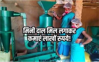 गांव में मिनी दाल मिल लगाकर लाखों रुपये कमाएं, जानिए कितना होगा निवेश